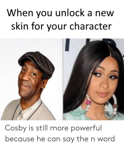 Word, Powerful, and Cosby: When you unlock a new  skin for your character Cosby is still more powerful because he can say the n word