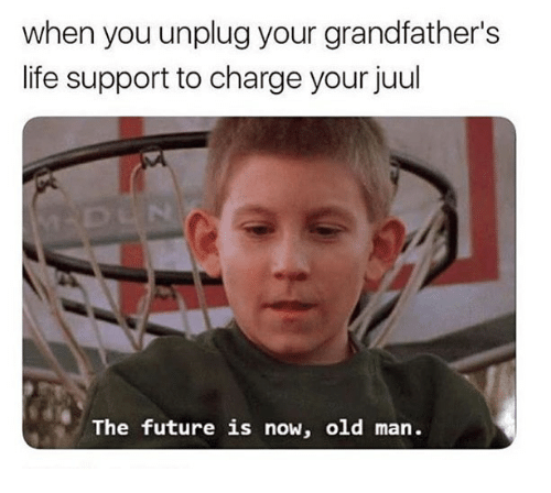 Future, Life, and Old Man: when you unplug your grandfather's  life support to charge your juul  The future is now, old man.