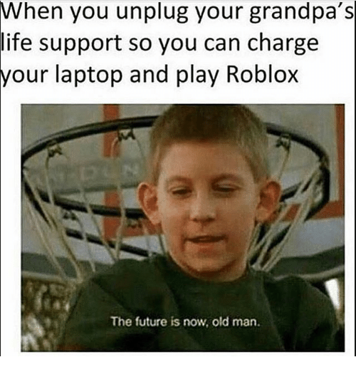 when you unplug your grandpas life support so you can 26844999 when you unplug your grandpa's life support so you can charge laptop