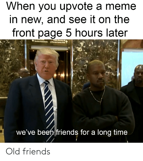 Friends, Meme, and Time: When you upvote a meme  in new, and see it on the  front page 5 hours later  we've beeh friends for a long time Old friends