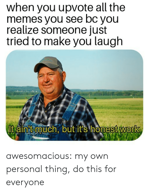 Memes, Tumblr, and Work: when you upvote all the  memes you see bc you  realize someone just  tried to make you laugh  lt aintt much. but it's honest work  0 awesomacious:  my own personal thing, do this for everyone