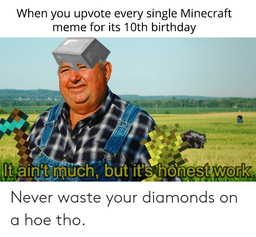 Birthday, Hoe, and Meme: When you upvote every single Minecraft  meme for its 10th birthday  Itainnuch, but it's honest work  0 Never waste your diamonds on a hoe tho.