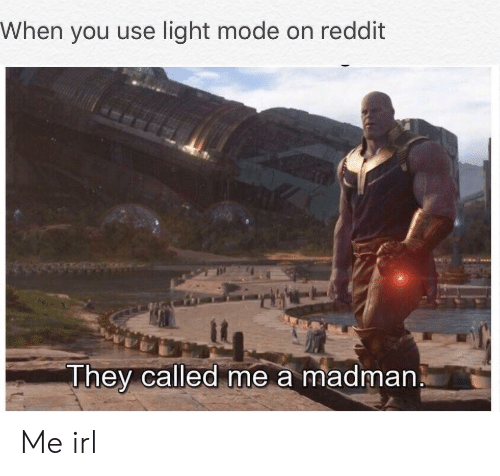 When You Use Light Mode on Reddit Hey Called Me a Madman Me