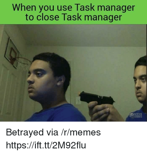 Memes, Via, and You: When you use Task manager  to close Task manager Betrayed via /r/memes https://ift.tt/2M92flu