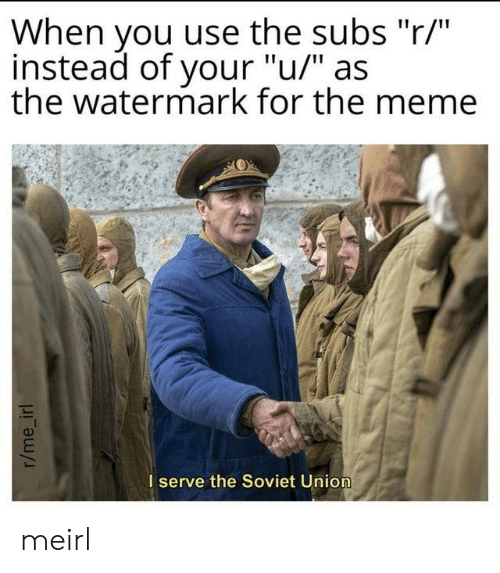 """Meme, Soviet, and Soviet Union: When you use the subs """"r/""""  instead of your """"u/"""" as  the watermark for the meme  I serve the Soviet Union  r/me_irl meirl"""