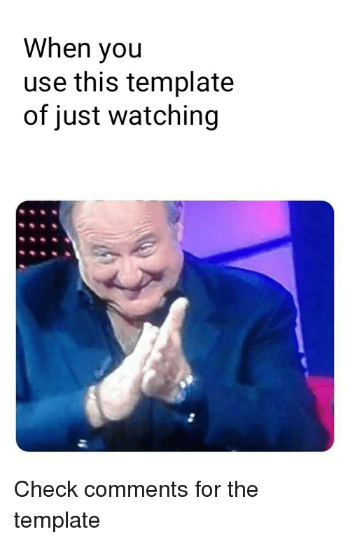 When You Use This Template of Just Watching | Reddit Meme on