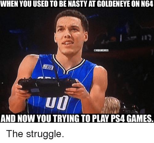 Nba, Ps4, and Struggle: WHEN YOU USED TO BE NASTYAT GOLDENEYEON N64  @NBAMEMES  AND NOW YOU TRYING TO PLAY PS4 GAMES The struggle.