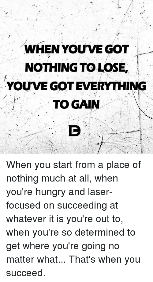 When You Ve Got Nothing To Lose Youvegot Everything To Gain When You
