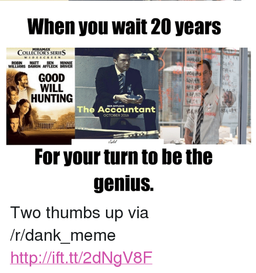 """Dank, Meme, and Hunting: When you wait 20 years  MIRAMAX  WIDESCREEN  ROBIN MATT BEN MINNIE  COLLECTOR'S SERIES  WILLIAMS DAMON AFFLECK DRIVER  GOOD  WILL  HUNTING  The Accountant!  OCTOBER 2016  For your turn to be the  genius. <p>Two thumbs up via /r/dank_meme <a href=""""http://ift.tt/2dNgV8F"""">http://ift.tt/2dNgV8F</a></p>"""