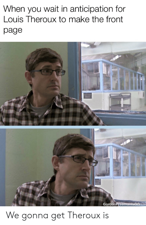 Dank Memes, Page, and Louis Theroux: When you wait in anticipation for  Louis Theroux to make the front  page  GordonFreemanlsQC We gonna get Theroux is