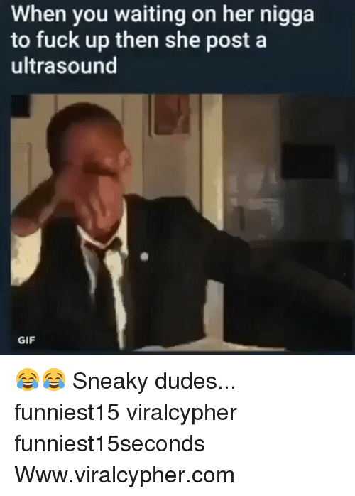 Funny, Gif, and Fuck: When you waiting on her nigga  to fuck up then she post a  ultrasound  GIF 😂😂 Sneaky dudes... funniest15 viralcypher funniest15seconds Www.viralcypher.com