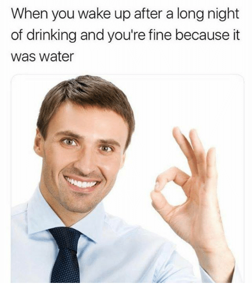 Drinking, Memes, and Water: When you wake up after a long night  of drinking and you're fine because it  was water