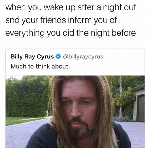Friends, Funny, and Billy Ray: when you wake up after a night out  and your friends inform you of  everything you did the night before  Billy Ray Cyrus @billyraycyrus  Much to think about.