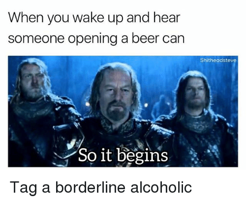 Beer, Dank Memes, and Alcoholic: When you wake up and hear  someone opening a beer can  Shitheadstev  So it begins* Tag a borderline alcoholic