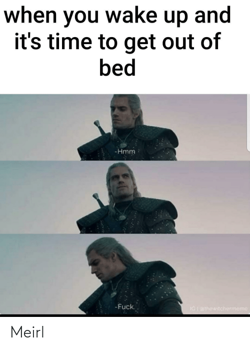 Time, MeIRL, and Wake: when you wake up and  it's time to get out of  bed  -Hmm  -Fuck.  IGI BIhewitchermeme Meirl