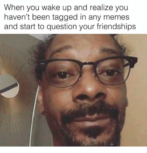 Memes, Tagged, and Been: When you wake up and realize you  haven't been tagged in any memes  and start to question your friendships