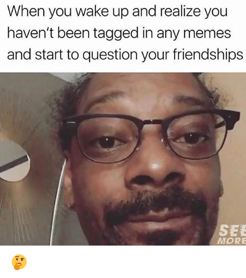 Memes, Tagged, and Been: When you wake up and realize you  haven't been tagged in any memes  and start to question your friendships  SEE  MORE 🤔