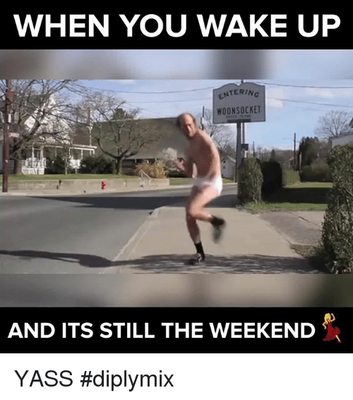 Memes, The Weekend, and 🤖: WHEN YOU WAKE UP  ENTERING  WOONSOCKET  AND ITS STILL THE WEEKEND YASS #diplymix