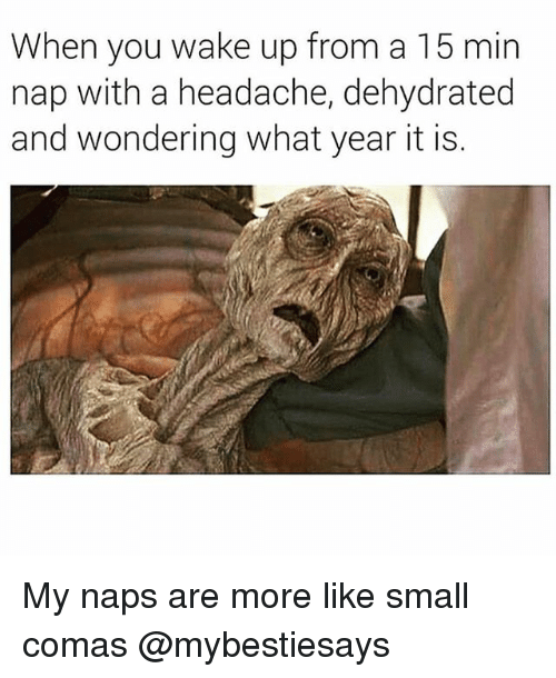 Girl Memes, Wake, and You: When you wake up from a 15 min  nap with a headache, dehydrated  and wondering what year it is My naps are more like small comas @mybestiesays