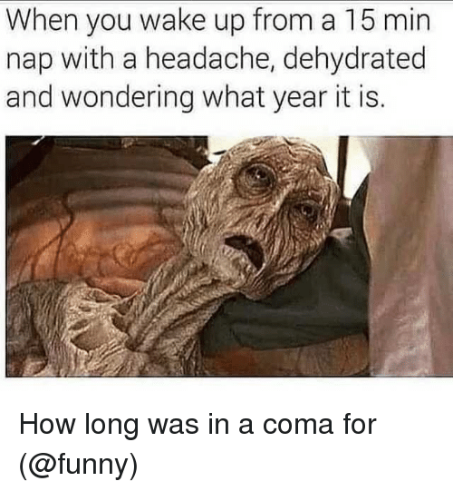 Funny, Memes, and 🤖: When you wake up from a 15 min  nap with a headache, dehydrated  and wondering what year it is. How long was in a coma for (@funny)