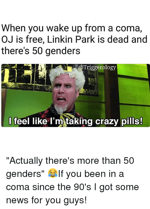 "Crazy, Memes, and News: When you wake up from a coma,  OJ is free, Linkin Park is dead and  there's 50 genders  Triggerology  I feel like l'm taking crazy pills! ""Actually there's more than 50 genders"" 😂If you been in a coma since the 90's I got some news for you guys!"