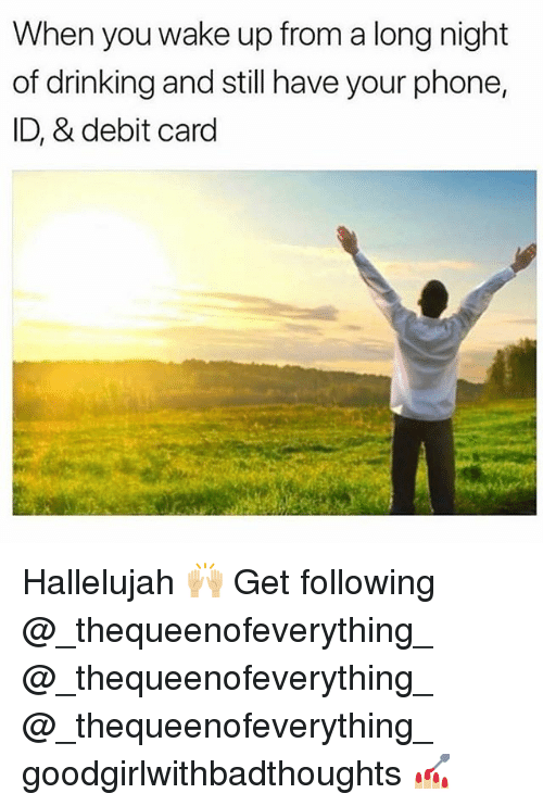 Drinking, Hallelujah, and Memes: When you wake up from a long night  of drinking and still have your phone,  ID, & debit card Hallelujah 🙌🏼 Get following @_thequeenofeverything_ @_thequeenofeverything_ @_thequeenofeverything_ goodgirlwithbadthoughts 💅🏼