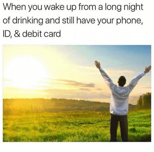 Dank, Drinking, and Phone: When you wake up from a long night  of drinking and still have your phone,  ID, & debit card
