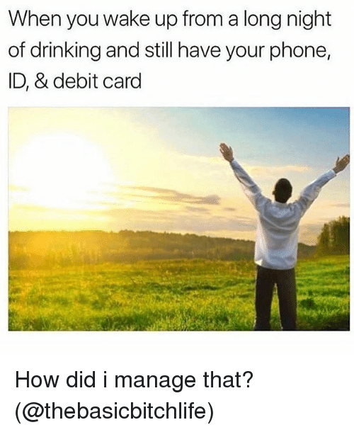 Drinking, Memes, and Phone: When you wake up from a long night  of drinking and still have your phone,  ID, & debit card How did i manage that? (@thebasicbitchlife)
