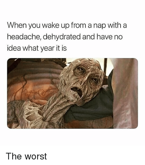 Memes, The Worst, and 🤖: When you wake up from a nap with a  headache, dehydrated and have no  idea what year it is The worst