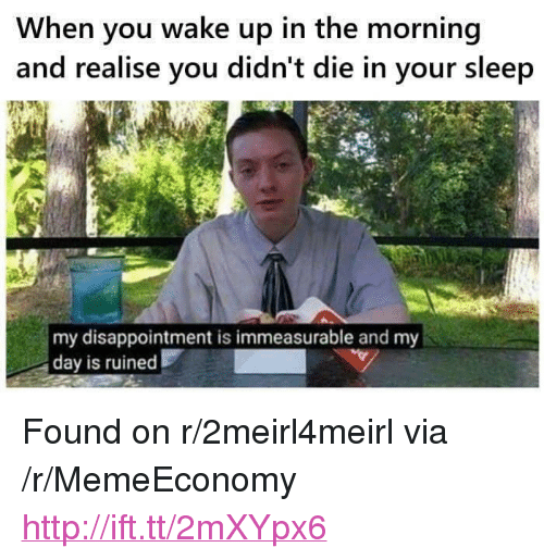 "Http, Sleep, and Via: When you wake up in the morning  and realise you didn't die in your sleep  my disappointment is immeasurable and my  day is ruined <p>Found on r/2meirl4meirl via /r/MemeEconomy <a href=""http://ift.tt/2mXYpx6"">http://ift.tt/2mXYpx6</a></p>"