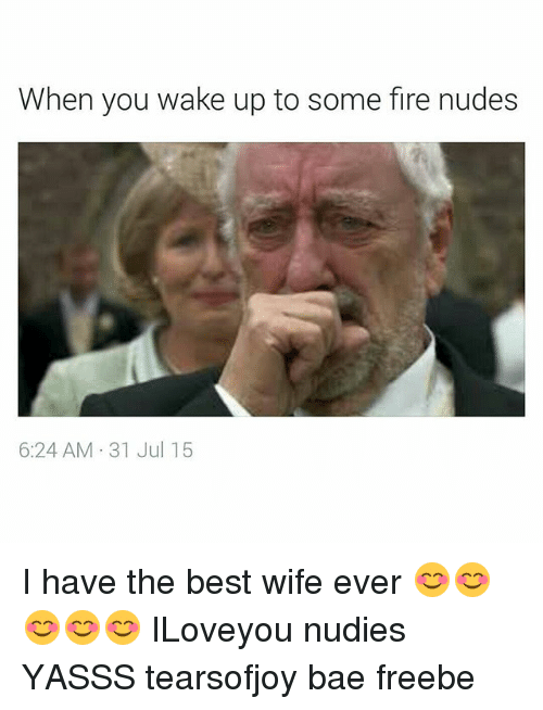 when you wake up to some fire nudes 6 24 am 1876266 ✅ 25 best memes about i have the best wife ever i have the,Best Wife Ever Meme