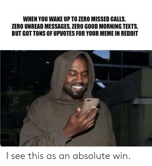 Meme, Reddit, and Zero: WHEN YOU WAKE UP TO ZERO MISSED CALLS,  ZERO UNREAD MESSAGES, ZERO GOOD MORNING TEXTS,  BUT GOT TONS OF UPVOTES FOR YOUR MEME IN REDDIT I see this as an absolute win.
