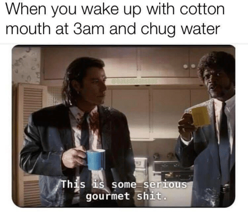 Shit, Water, and Cotton: When you wake up with cotton  mouth at 3am and chug water  his is some serious  gourmet shit