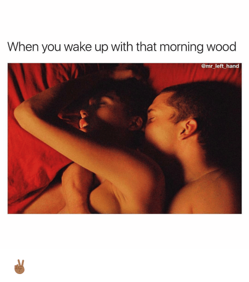 Dank Memes, Wake, and You: When you wake up with that morning wood  @mr left hand ✌🏾