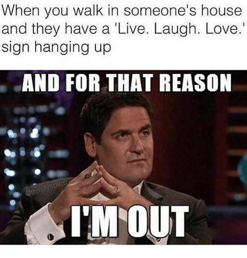Funny, Love, and House: When you walk in someone's house  and they have a 'Live. Laugh. Love.  sign hanging up  AND FOR THAT REASON  IM OUT