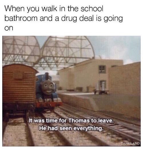 School, Time, and Drug: When you walk in the school  bathroom and a drug deal is going  on  It was time for Thomas to leave.  Hethad seen everything.  DANKLAND