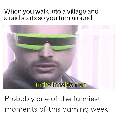 Gaming, Raid, and One: When you walk into a village and  a raid starts so you turn around  I'm the invisible man Probably one of the funniest moments of this gaming week