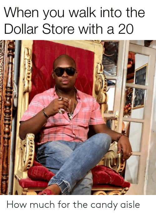 Candy, Reddit, and Dollar Store: When you walk into the  Dollar Store with a 20 How much for the candy aisle