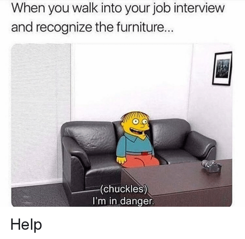 Dank, Job Interview, and Furniture: When you walk into your job interview  and recognize the furniture...  (chuckles)  I'm in danger Help