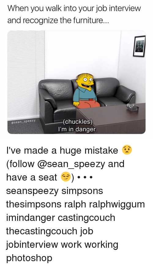 Job Interview, Memes, and Photoshop: When you walk into your job interview  and recognize the furniture.  (chuckles)  I'm in danger  asean speezy I've made a huge mistake 😧 (follow @sean_speezy and have a seat 😏) • • • seanspeezy simpsons thesimpsons ralph ralphwiggum imindanger castingcouch thecastingcouch job jobinterview work working photoshop