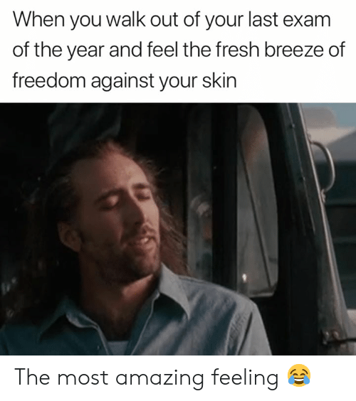 Fresh, Amazing, and Freedom: When you walk out of your last exam  of the year and feel the fresh breeze of  freedom against your skin The most amazing feeling 😂