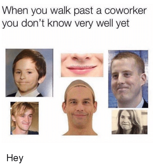 Memes, 🤖, and You: When you walk past a coworker  you don't know very well yet Hey