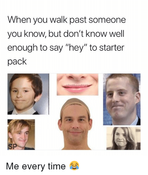"""Time, Starter Pack, and You: When you walk past someone  you know, but don't know well  enough to say """"hey"""" to starter  pack Me every time 😂"""