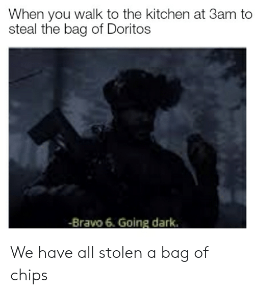 Bravo, Dark, and Doritos: When you walk to the kitchen at 3am to  steal the bag of Doritos  -Bravo 6. Going dark. We have all stolen a bag of chips