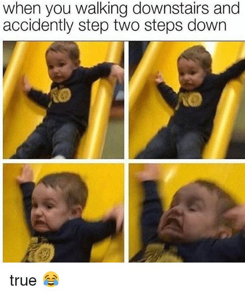 Memes, True, and 🤖: when you walking downstairs and  accidently step two steps down true 😂