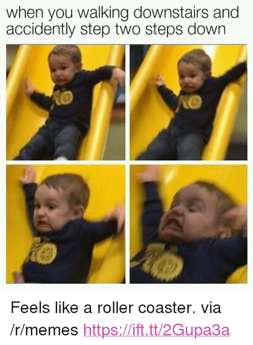"""Memes, Step, and Down: when you walking downstairs and  accidently step two steps down <p>Feels like a roller coaster. via /r/memes <a href=""""https://ift.tt/2Gupa3a"""">https://ift.tt/2Gupa3a</a></p>"""
