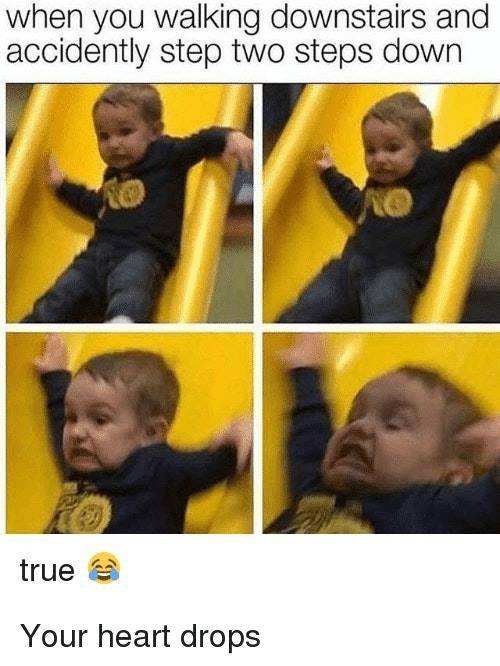 Memes, True, and Heart: when you walking downstairs and  accidently step two steps down  true Your heart drops