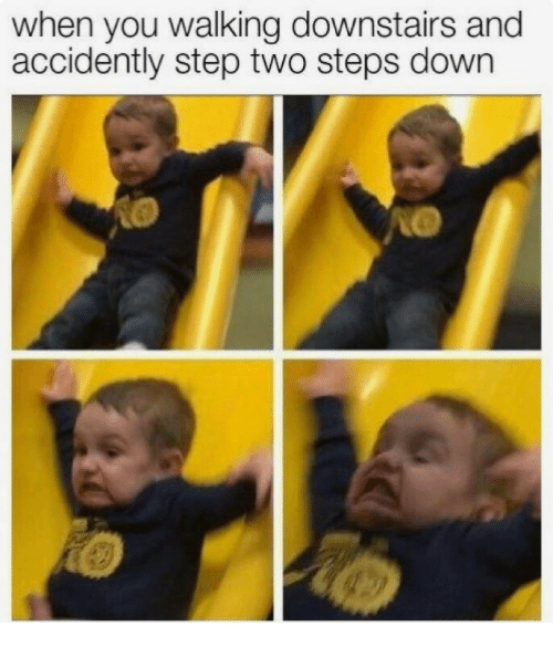 Step, Down, and You: when you walking downstairs and  accidently step two steps down