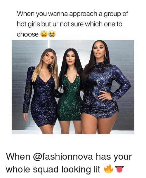 Girls, Lit, and Squad: When you wanna approach a group of  hot girls but ur not sure which one to  choose When @fashionnova has your whole squad looking lit 🔥👅