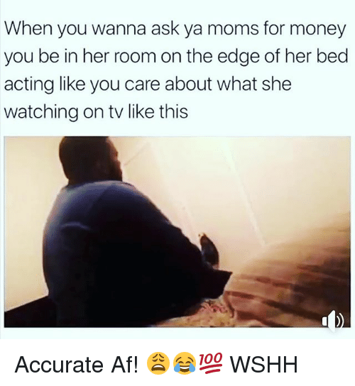Af, Memes, and Moms: When you wanna ask ya moms for money  you be in her room on the edge of her bed  acting like you care about what she  watching on tv like this Accurate Af! 😩😂💯 WSHH